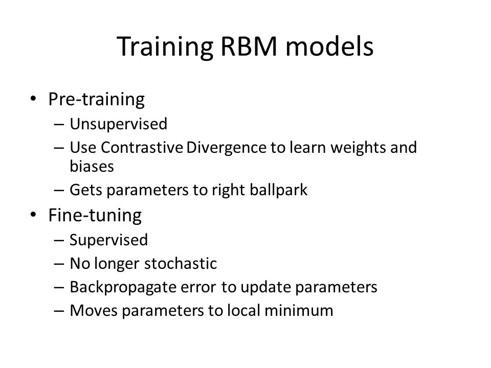 Training RBM models Pre‐training – Unsupervised – Use Contrastive Divergence to learn weights and biases – Gets parameters to right ballpark Fine‐tuning – Supervised – No longer stochastic – Backpropagate error to update parameters – Moves parameters to local minimum