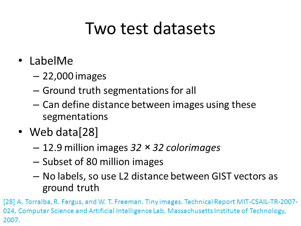 Two test datasets LabelMe – 22,000 images – Ground truth segmentations for all – Can define distance between images using these segmentations Web data[28] – 12.9 million images 32 × 32 colorimages – Subset of 80 million images – No labels, so use L2 distance between GIST vectors as ground truth [28] A.