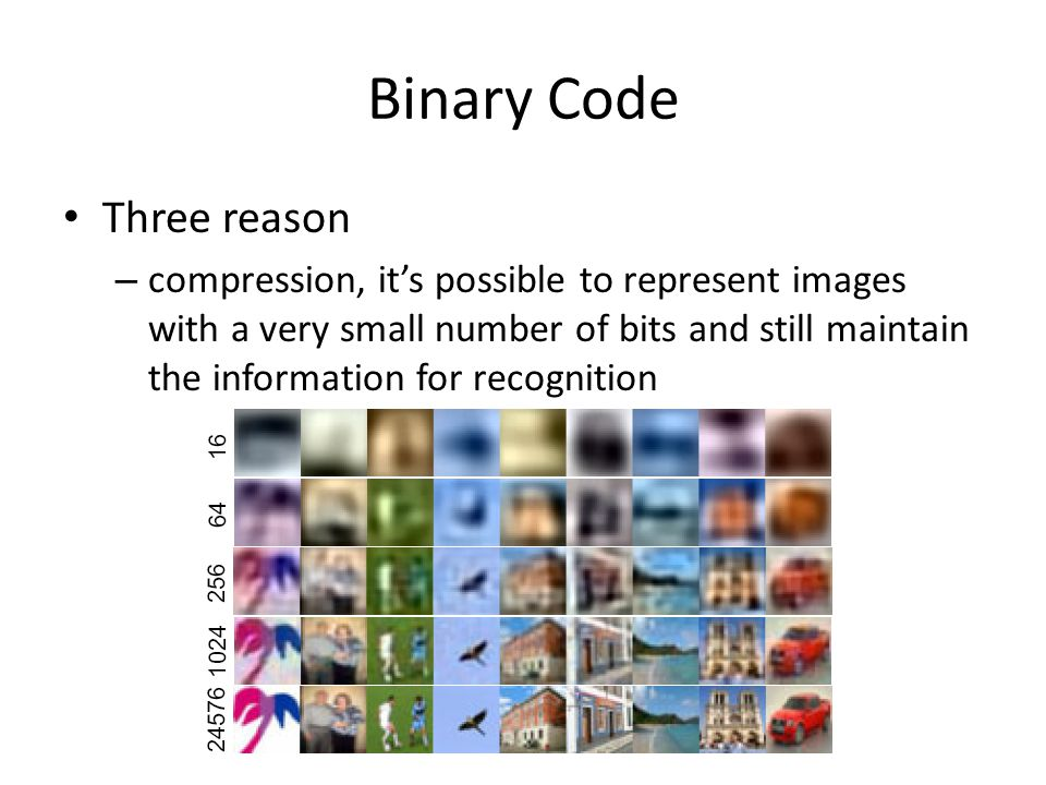 Binary Code Three reason – compression, it's possible to represent images with a very small number of bits and still maintain the information for recognition
