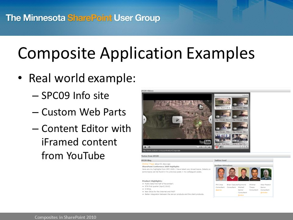 Composite Application Examples Real world example: – SPC09 Info site – Custom Web Parts – Content Editor with iFramed content from YouTube Composites in SharePoint 2010