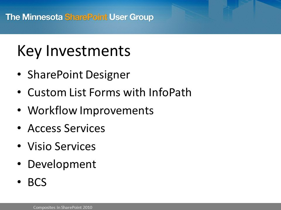 Key Investments SharePoint Designer Custom List Forms with InfoPath Workflow Improvements Access Services Visio Services Development BCS Composites in SharePoint 2010