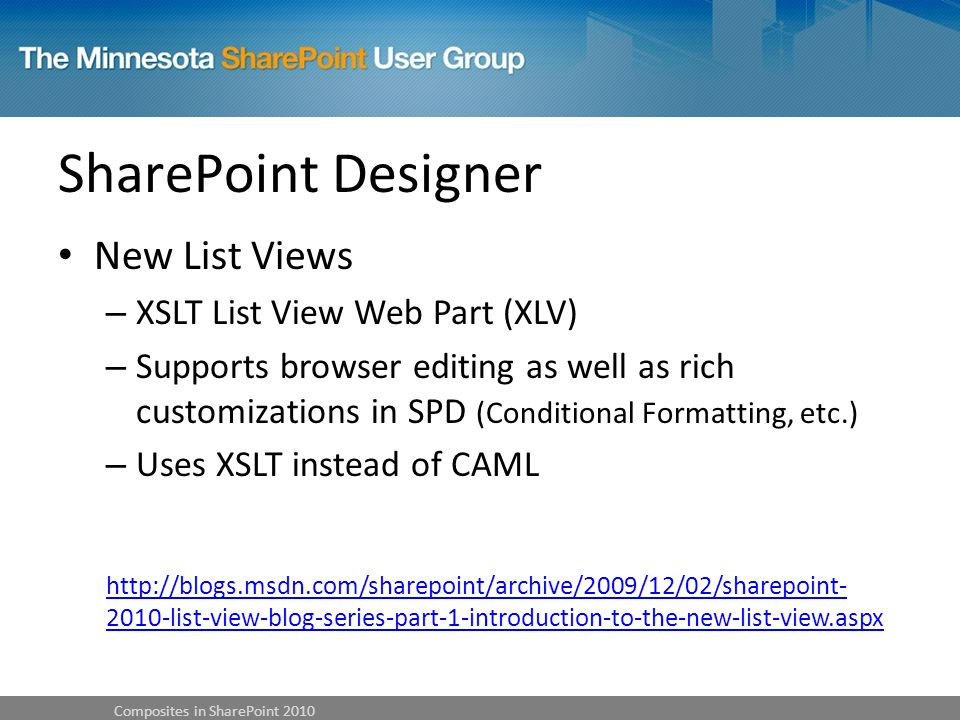 SharePoint Designer New List Views – XSLT List View Web Part (XLV) – Supports browser editing as well as rich customizations in SPD (Conditional Formatting, etc.) – Uses XSLT instead of CAML list-view-blog-series-part-1-introduction-to-the-new-list-view.aspx Composites in SharePoint 2010