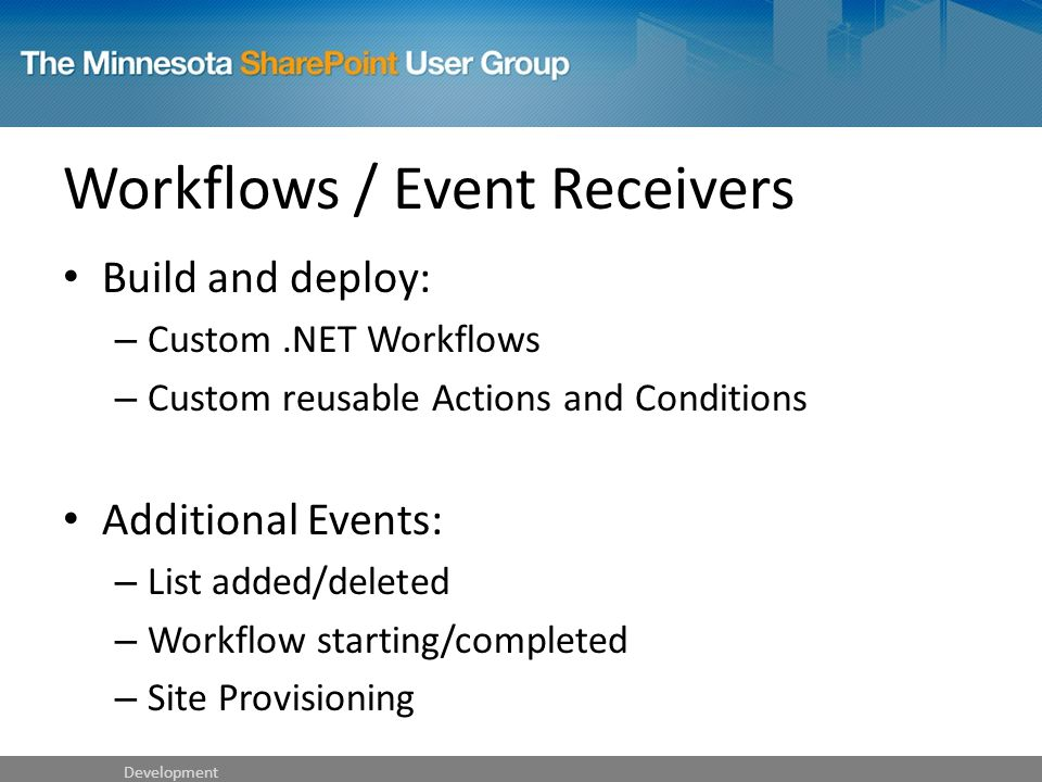 Workflows / Event Receivers Build and deploy: – Custom.NET Workflows – Custom reusable Actions and Conditions Additional Events: – List added/deleted – Workflow starting/completed – Site Provisioning Development