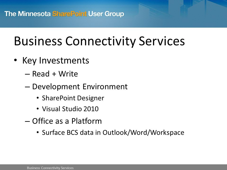 Key Investments – Read + Write – Development Environment SharePoint Designer Visual Studio 2010 – Office as a Platform Surface BCS data in Outlook/Word/Workspace Business Connectivity Services