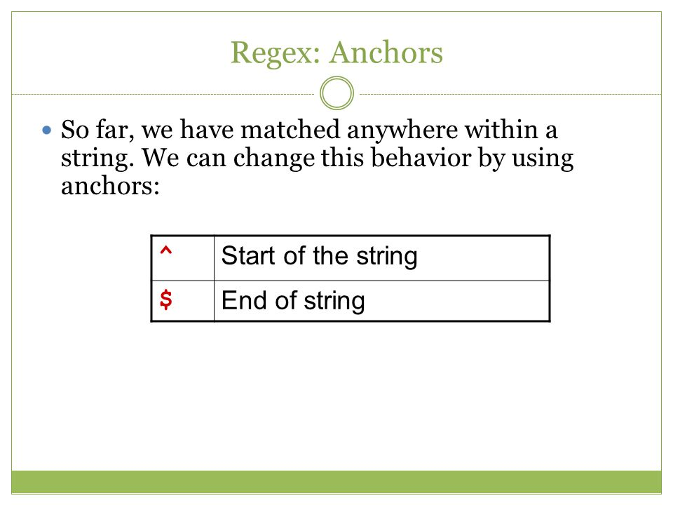 Regex: Anchors So far, we have matched anywhere within a string.