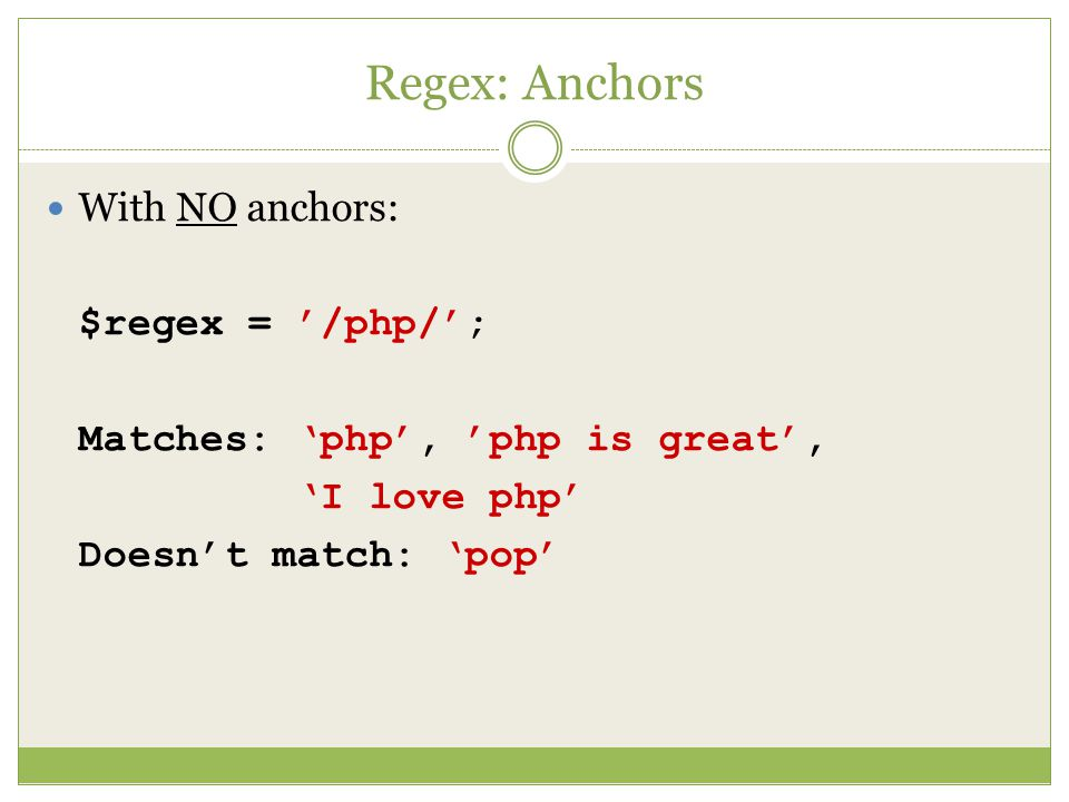 Regex: Anchors With NO anchors: $regex = '/php/'; Matches: 'php', 'php is great', 'I love php' Doesn't match: 'pop'