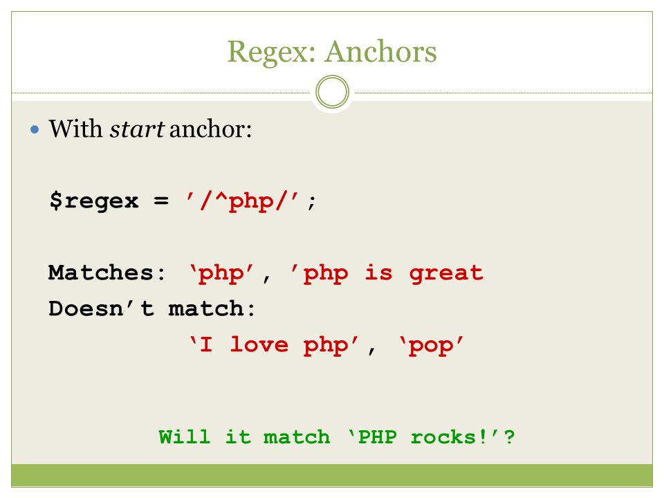 Regex: Anchors With start anchor: $regex = '/^php/'; Matches: 'php', 'php is great Doesn't match: 'I love php', 'pop' Will it match 'PHP rocks!'
