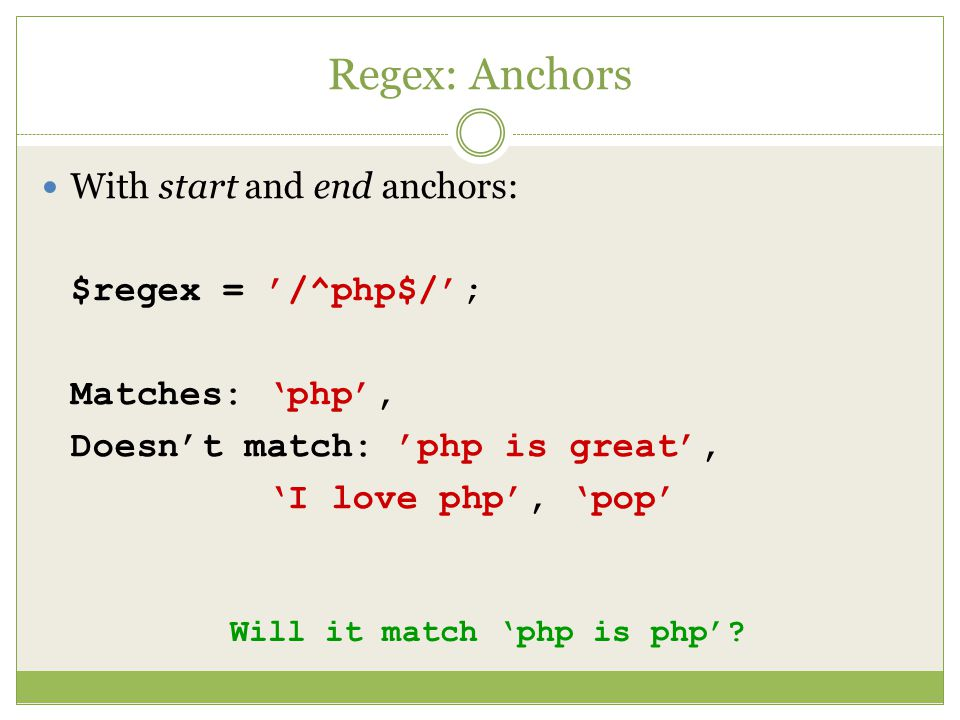 Regex: Anchors With start and end anchors: $regex = '/^php$/'; Matches: 'php', Doesn't match: 'php is great', 'I love php', 'pop' Will it match 'php is php'