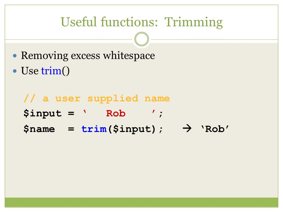 Useful functions: Trimming Removing excess whitespace Use trim() // a user supplied name $input = ' Rob '; $name = trim($input);  'Rob'