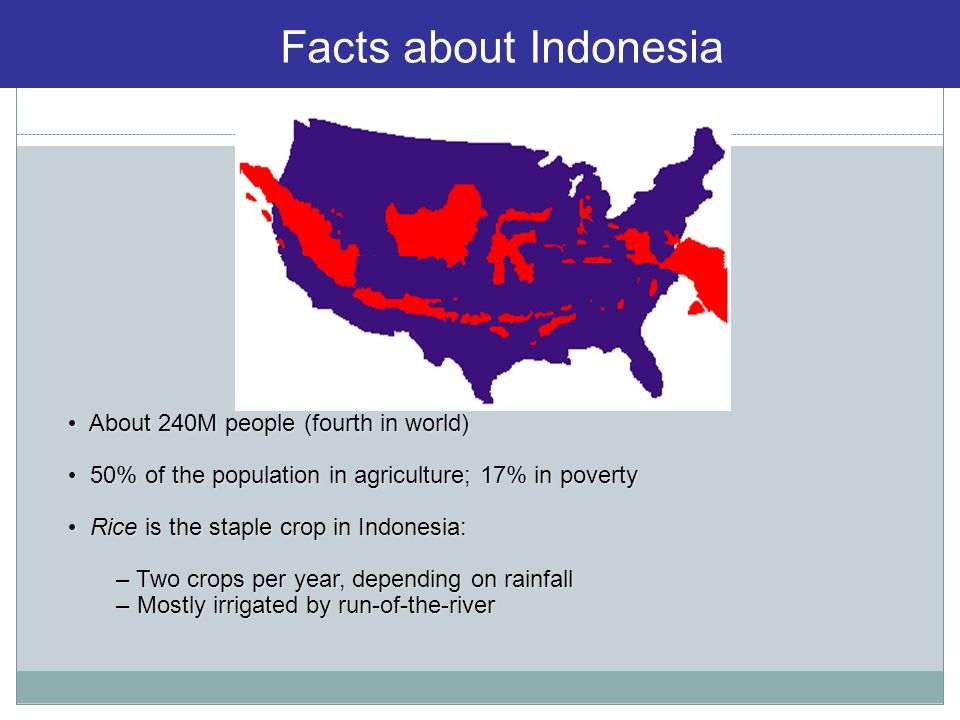 About 240M people (fourth in world) About 240M people (fourth in world) 50% of the population in agriculture; 17% in poverty 50% of the population in agriculture; 17% in poverty Rice is the staple crop in Indonesia: Rice is the staple crop in Indonesia: – Two crops per year, depending on rainfall – Mostly irrigated by run-of-the-river Facts about Indonesia
