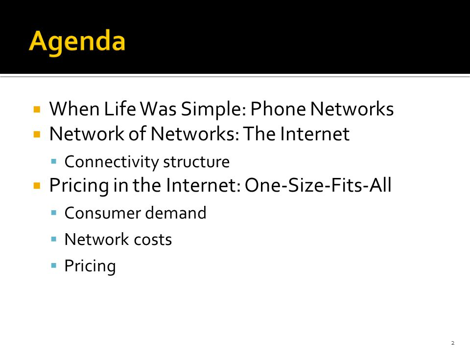  When Life Was Simple: Phone Networks  Network of Networks: The Internet  Connectivity structure  Pricing in the Internet: One-Size-Fits-All  Consumer demand  Network costs  Pricing 2