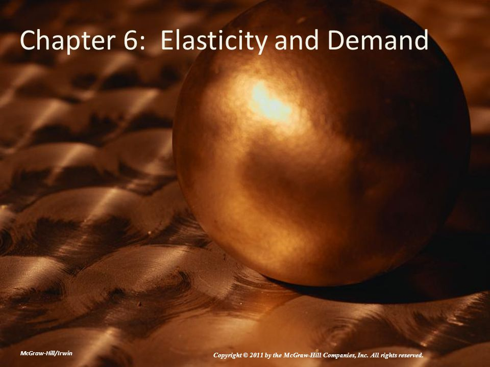 Chapter 6: Elasticity and Demand McGraw-Hill/Irwin Copyright © 2011 by the McGraw-Hill Companies, Inc.