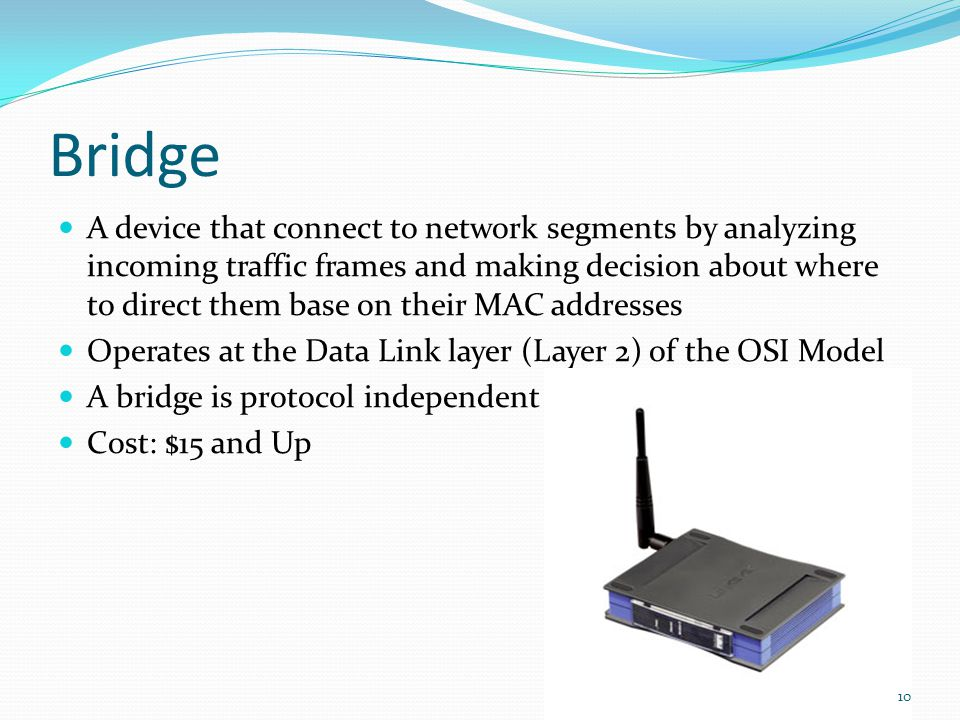 Bridge A device that connect to network segments by analyzing incoming traffic frames and making decision about where to direct them base on their MAC addresses Operates at the Data Link layer (Layer 2) of the OSI Model A bridge is protocol independent Cost: $15 and Up 10
