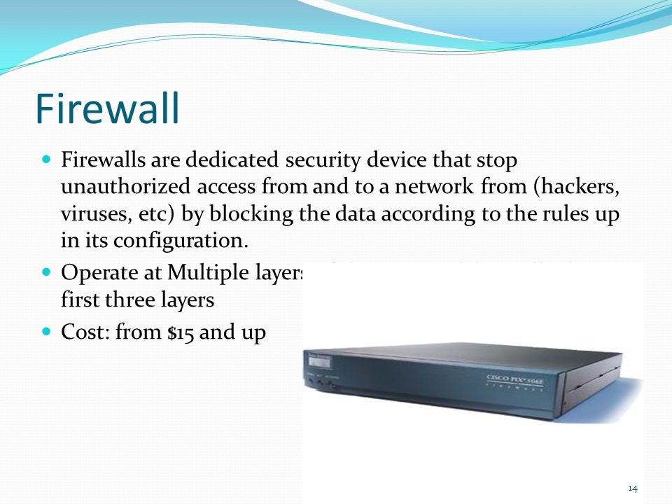 Firewall Firewalls are dedicated security device that stop unauthorized access from and to a network from (hackers, viruses, etc) by blocking the data according to the rules up in its configuration.