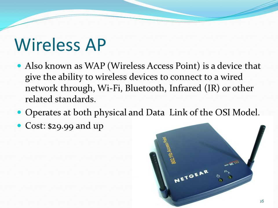 Wireless AP Also known as WAP (Wireless Access Point) is a device that give the ability to wireless devices to connect to a wired network through, Wi-Fi, Bluetooth, Infrared (IR) or other related standards.