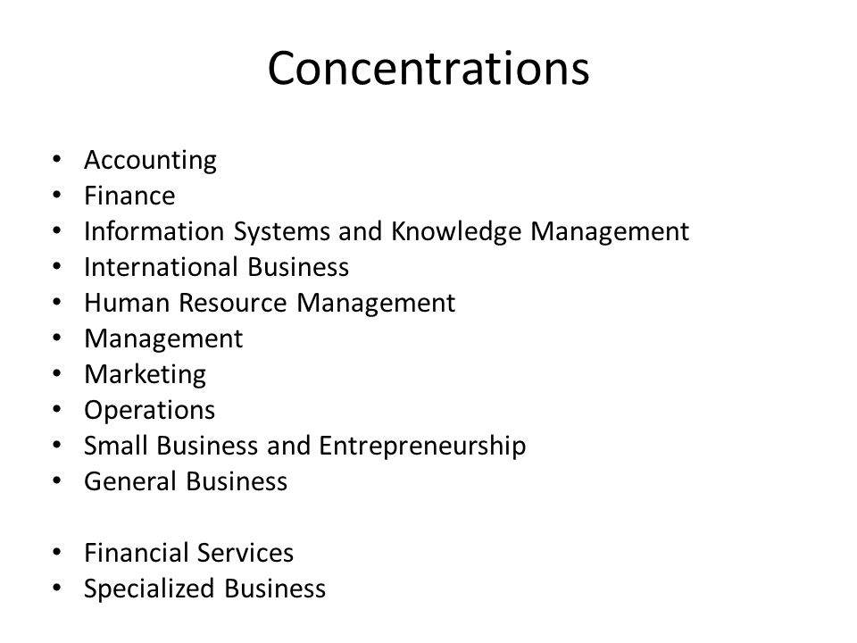 Concentrations Accounting Finance Information Systems and Knowledge Management International Business Human Resource Management Management Marketing Operations Small Business and Entrepreneurship General Business Financial Services Specialized Business