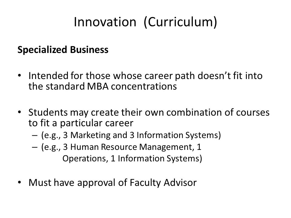 Innovation (Curriculum) Specialized Business Intended for those whose career path doesn't fit into the standard MBA concentrations Students may create their own combination of courses to fit a particular career – (e.g., 3 Marketing and 3 Information Systems) – (e.g., 3 Human Resource Management, 1 Operations, 1 Information Systems) Must have approval of Faculty Advisor