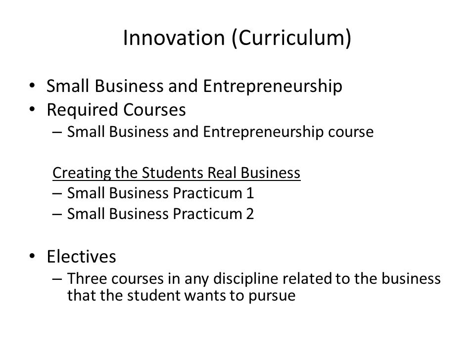 Innovation (Curriculum) Small Business and Entrepreneurship Required Courses – Small Business and Entrepreneurship course Creating the Students Real Business – Small Business Practicum 1 – Small Business Practicum 2 Electives – Three courses in any discipline related to the business that the student wants to pursue