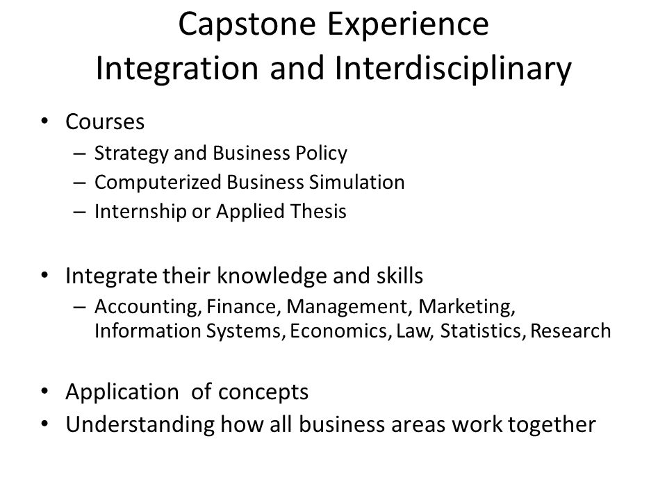 Capstone Experience Integration and Interdisciplinary Courses – Strategy and Business Policy – Computerized Business Simulation – Internship or Applied Thesis Integrate their knowledge and skills – Accounting, Finance, Management, Marketing, Information Systems, Economics, Law, Statistics, Research Application of concepts Understanding how all business areas work together