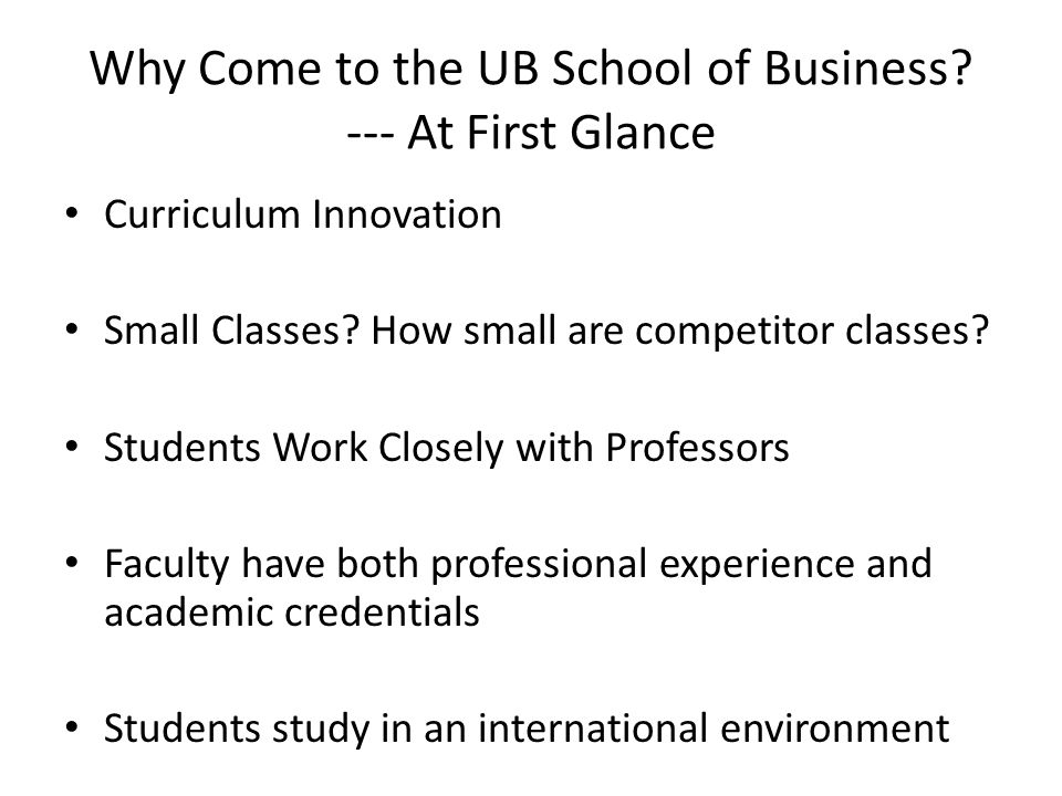Why Come to the UB School of Business. --- At First Glance Curriculum Innovation Small Classes.