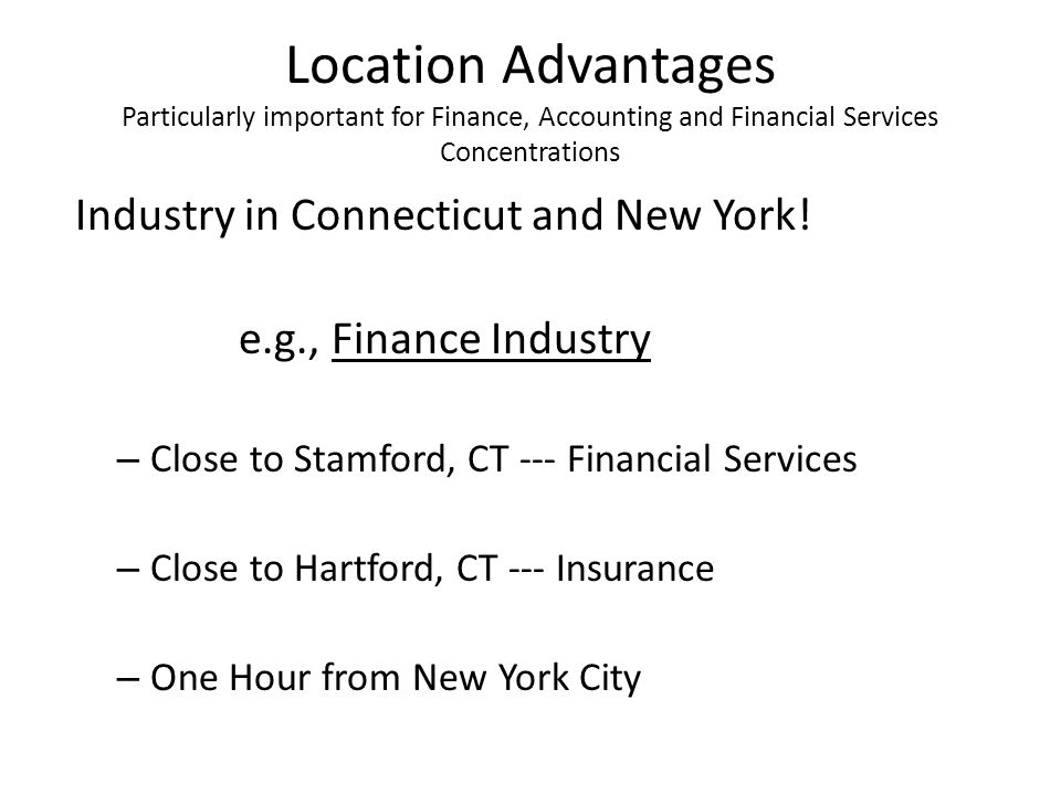 Location Advantages Particularly important for Finance, Accounting and Financial Services Concentrations Industry in Connecticut and New York.