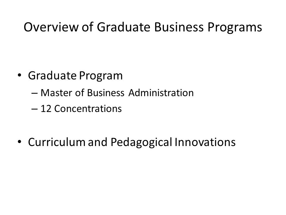 Overview of Graduate Business Programs Graduate Program – Master of Business Administration – 12 Concentrations Curriculum and Pedagogical Innovations