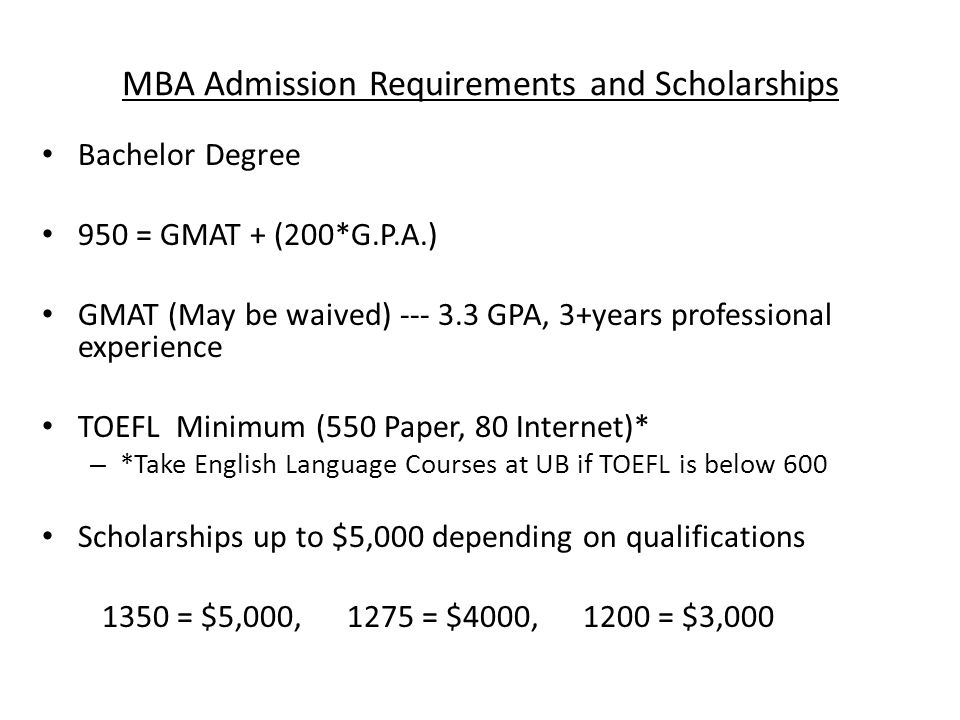 MBA Admission Requirements and Scholarships Bachelor Degree 950 = GMAT + (200*G.P.A.) GMAT (May be waived) GPA, 3+years professional experience TOEFL Minimum (550 Paper, 80 Internet)* – *Take English Language Courses at UB if TOEFL is below 600 Scholarships up to $5,000 depending on qualifications 1350 = $5,000, 1275 = $4000, 1200 = $3,000