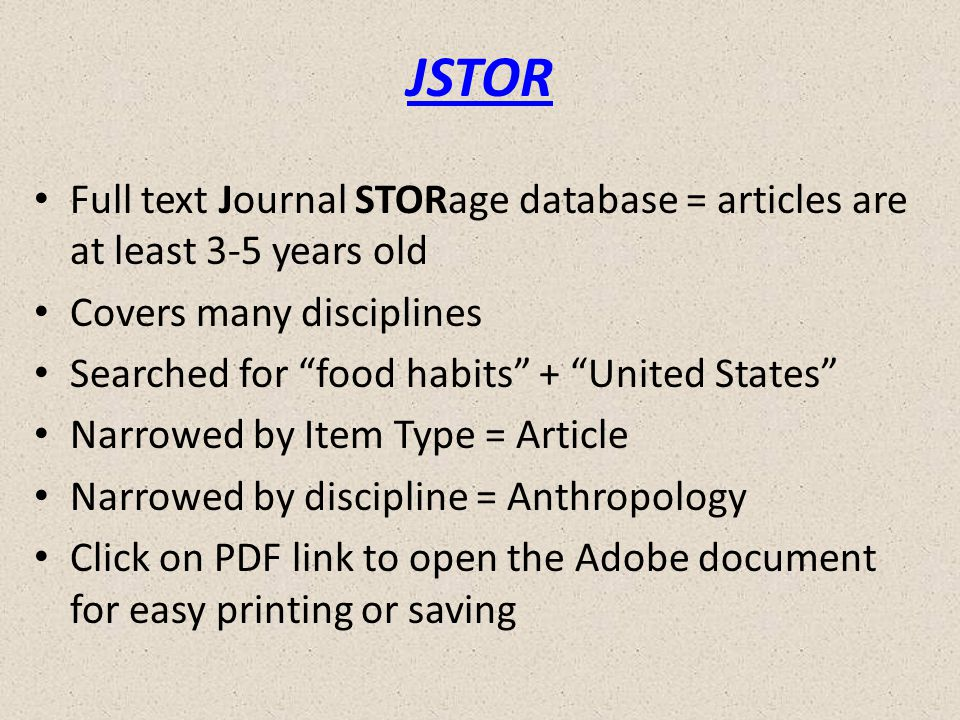 JSTOR Full text Journal STORage database = articles are at least 3-5 years old Covers many disciplines Searched for food habits + United States Narrowed by Item Type = Article Narrowed by discipline = Anthropology Click on PDF link to open the Adobe document for easy printing or saving
