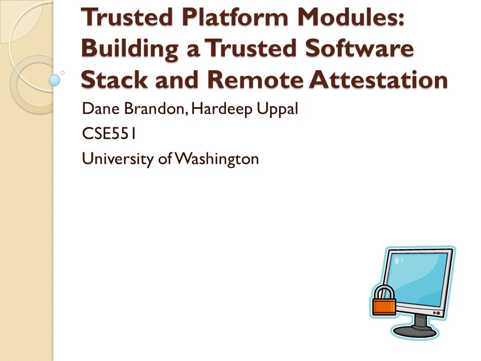 Trusted Platform Modules: Building a Trusted Software Stack and Remote Attestation Dane Brandon, Hardeep Uppal CSE551 University of Washington