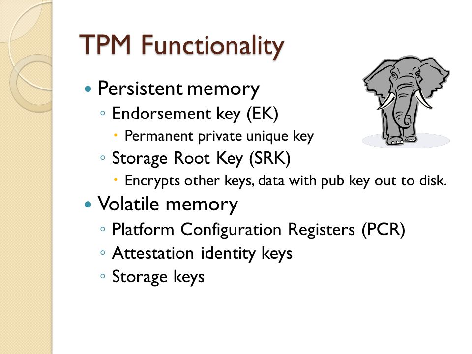 Persistent memory ◦ Endorsement key (EK)  Permanent private unique key ◦ Storage Root Key (SRK)  Encrypts other keys, data with pub key out to disk.