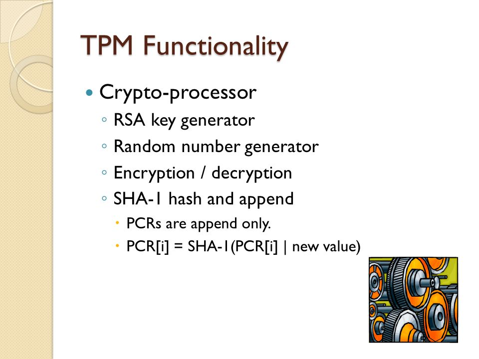 TPM Functionality Crypto-processor ◦ RSA key generator ◦ Random number generator ◦ Encryption / decryption ◦ SHA-1 hash and append  PCRs are append only.