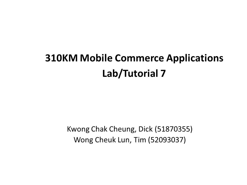 310KM Mobile Commerce Applications Lab/Tutorial 7 Kwong Chak Cheung, Dick ( ) Wong Cheuk Lun, Tim ( )
