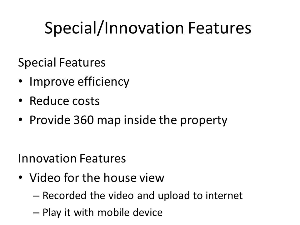 Special/Innovation Features Special Features Improve efficiency Reduce costs Provide 360 map inside the property Innovation Features Video for the house view – Recorded the video and upload to internet – Play it with mobile device