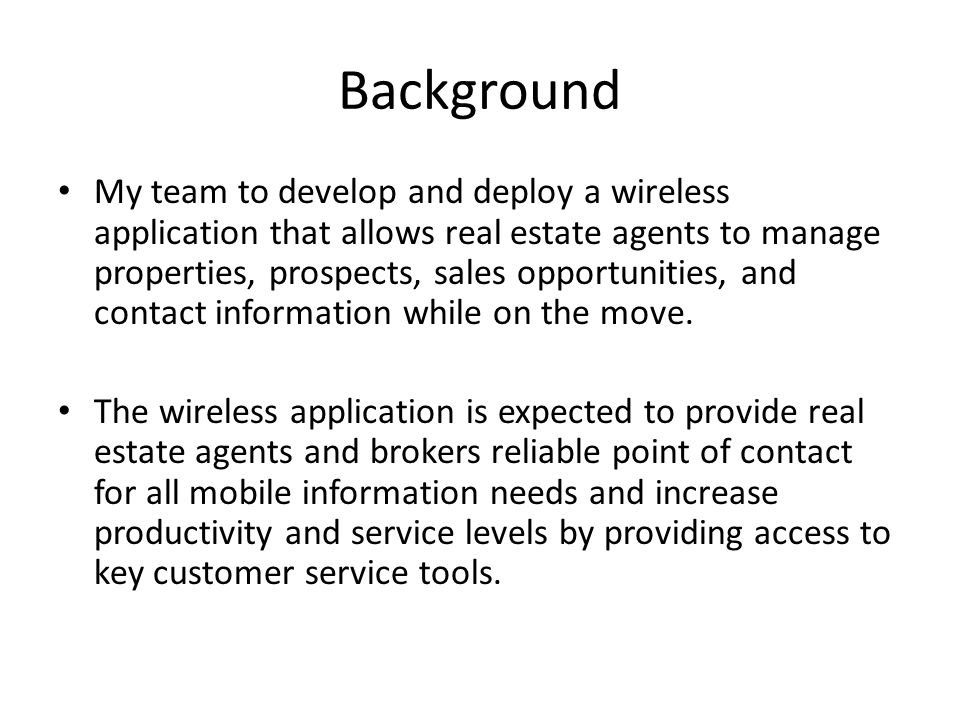 Background My team to develop and deploy a wireless application that allows real estate agents to manage properties, prospects, sales opportunities, and contact information while on the move.