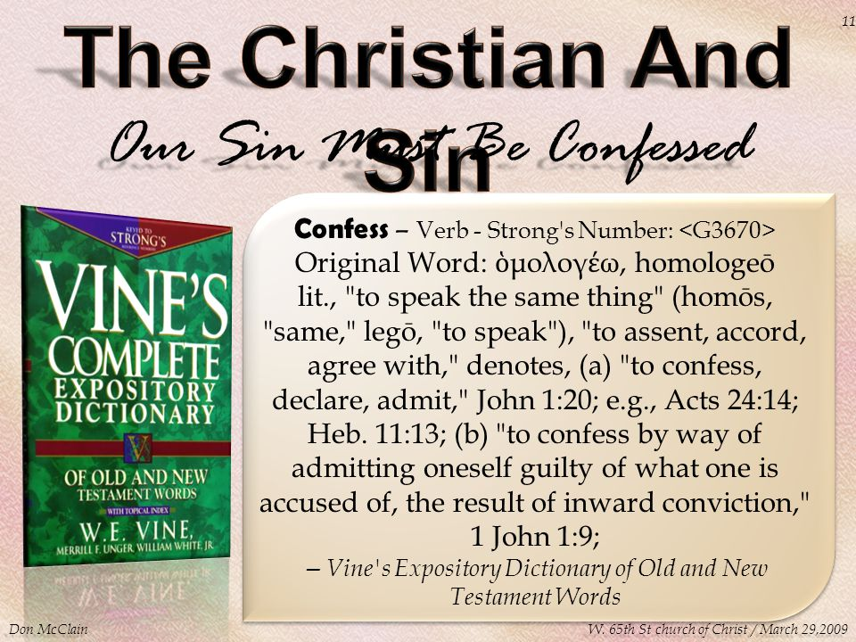 Our Sin Must Be Confessed Confess – Verb - Strong s Number: Original Word: ὁ μολογ έ ω, homologeō lit., to speak the same thing (homōs, same, legō, to speak ), to assent, accord, agree with, denotes, (a) to confess, declare, admit, John 1:20; e.g., Acts 24:14; Heb.