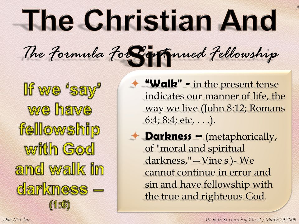 The Formula For Continued Fellowship  Walk - in the present tense indicates our manner of life, the way we live (John 8:12; Romans 6:4; 8:4; etc,...).