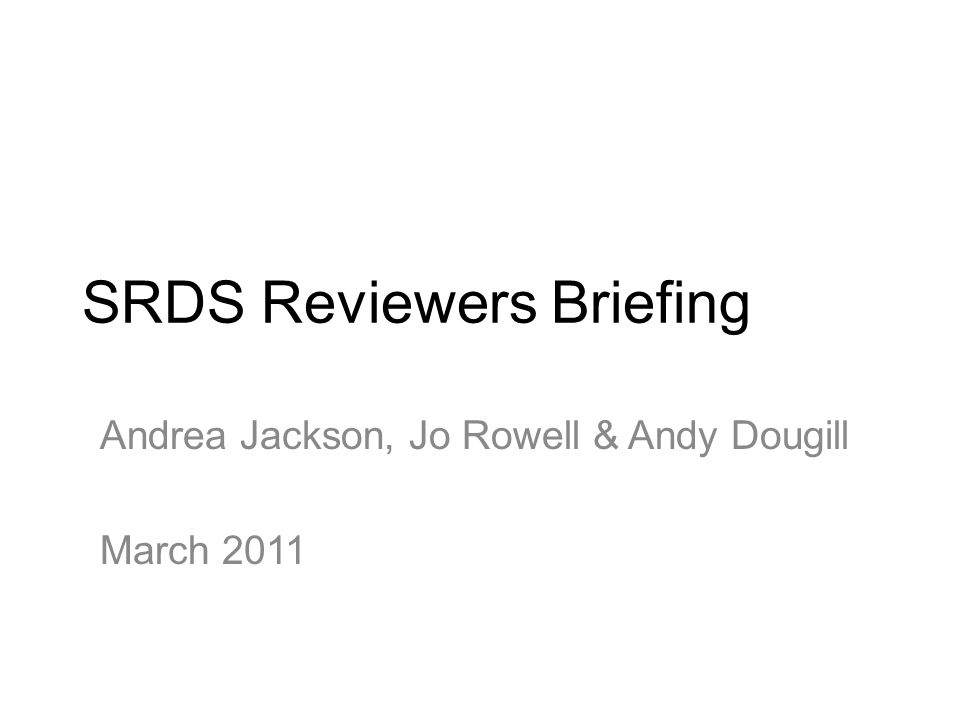 SRDS Reviewers Briefing Andrea Jackson, Jo Rowell & Andy Dougill March 2011