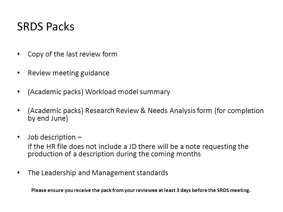SRDS Packs Copy of the last review form Review meeting guidance (Academic packs) Workload model summary (Academic packs) Research Review & Needs Analysis form (for completion by end June) Job description – if the HR file does not include a JD there will be a note requesting the production of a description during the coming months The Leadership and Management standards Please ensure you receive the pack from your reviewee at least 3 days before the SRDS meeting.