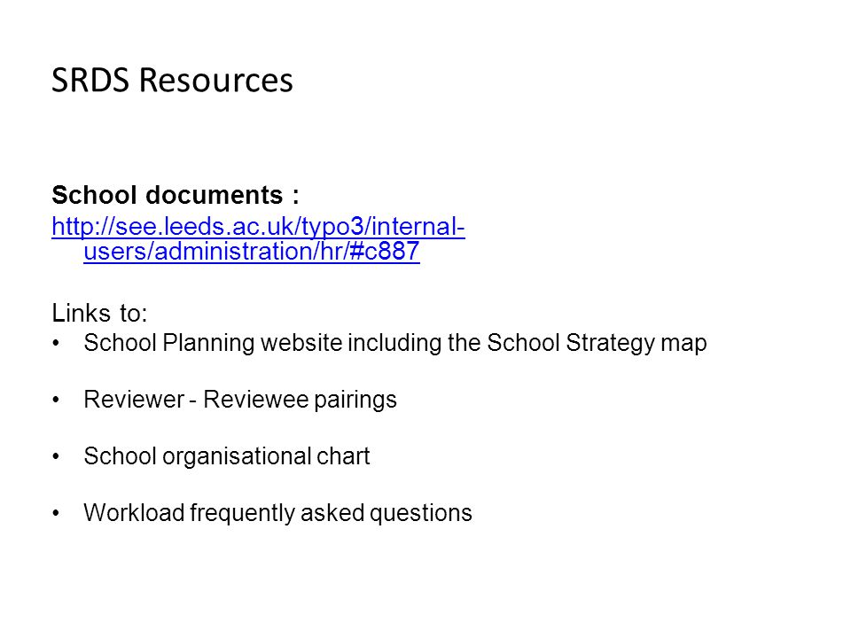 SRDS Resources School documents :   users/administration/hr/#c887 Links to: School Planning website including the School Strategy map Reviewer - Reviewee pairings School organisational chart Workload frequently asked questions