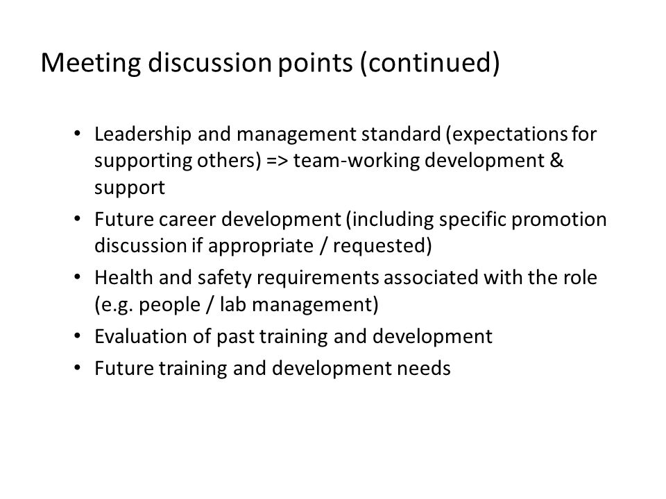 Meeting discussion points (continued) Leadership and management standard (expectations for supporting others) => team-working development & support Future career development (including specific promotion discussion if appropriate / requested) Health and safety requirements associated with the role (e.g.