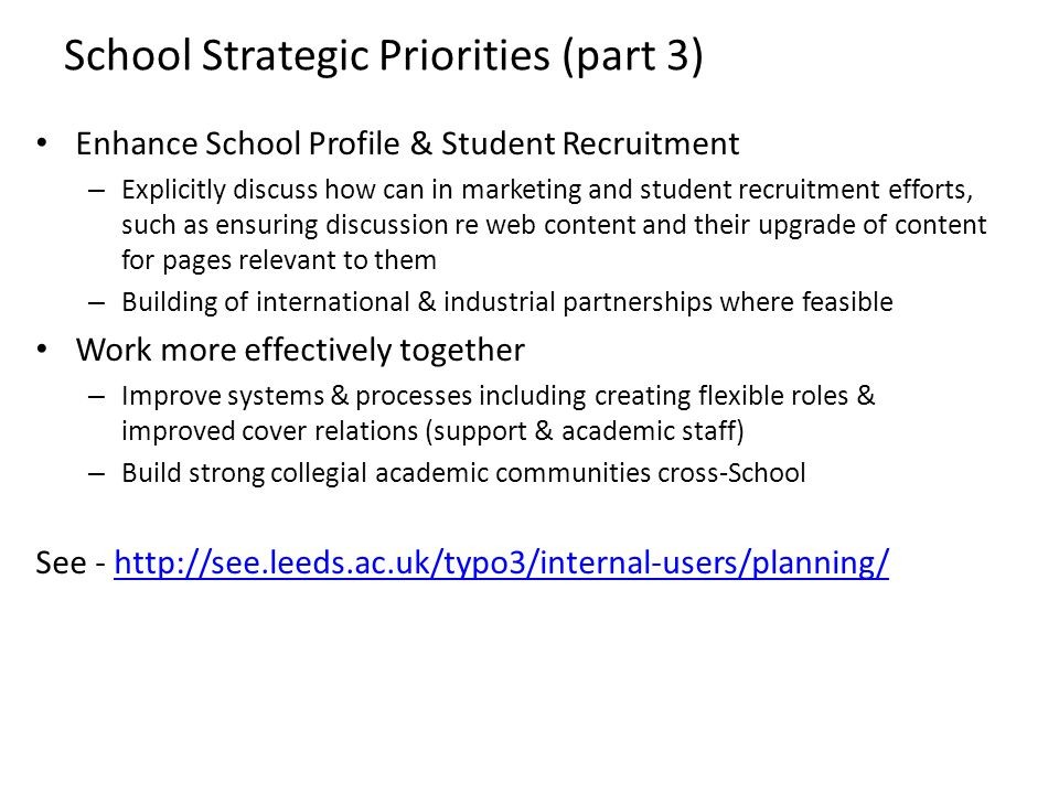 School Strategic Priorities (part 3) Enhance School Profile & Student Recruitment – Explicitly discuss how can in marketing and student recruitment efforts, such as ensuring discussion re web content and their upgrade of content for pages relevant to them – Building of international & industrial partnerships where feasible Work more effectively together – Improve systems & processes including creating flexible roles & improved cover relations (support & academic staff) – Build strong collegial academic communities cross-School See -