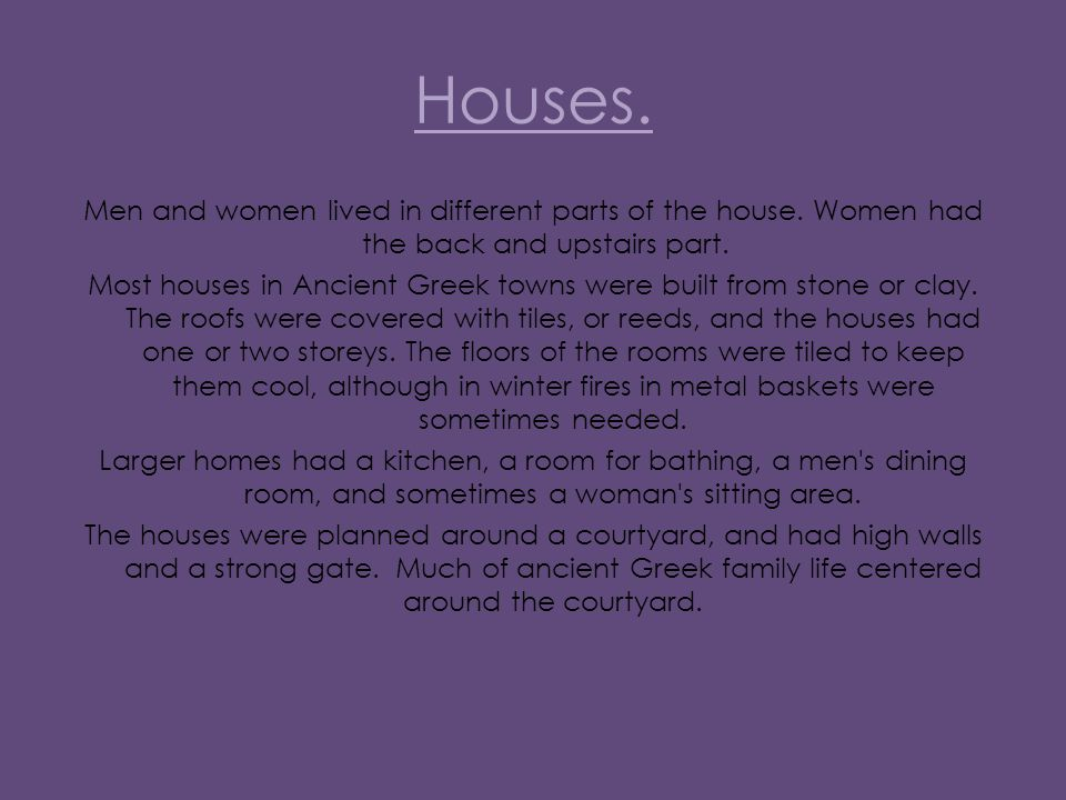 Houses. Men and women lived in different parts of the house.