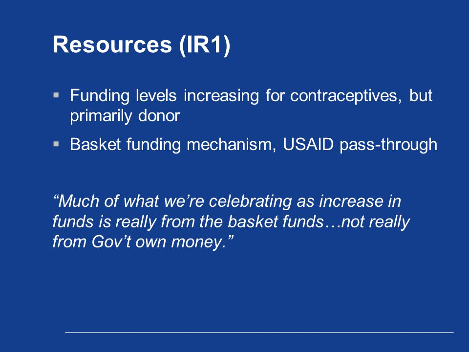 Resources (IR1)  Funding levels increasing for contraceptives, but primarily donor  Basket funding mechanism, USAID pass-through Much of what we're celebrating as increase in funds is really from the basket funds…not really from Gov't own money.