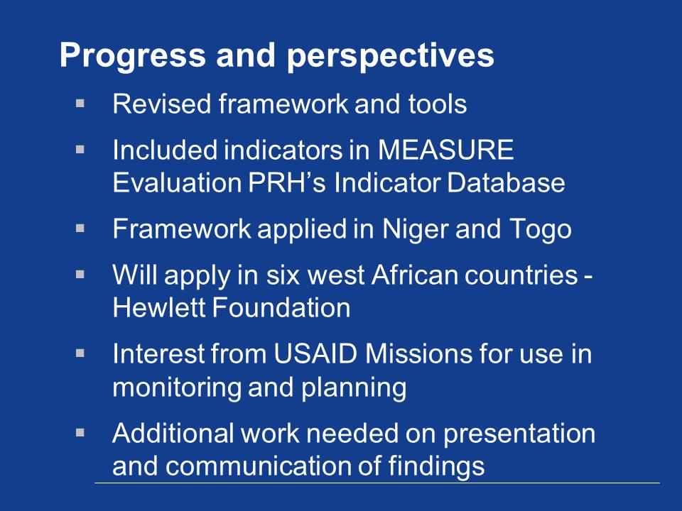 Progress and perspectives  Revised framework and tools  Included indicators in MEASURE Evaluation PRH's Indicator Database  Framework applied in Niger and Togo  Will apply in six west African countries - Hewlett Foundation  Interest from USAID Missions for use in monitoring and planning  Additional work needed on presentation and communication of findings