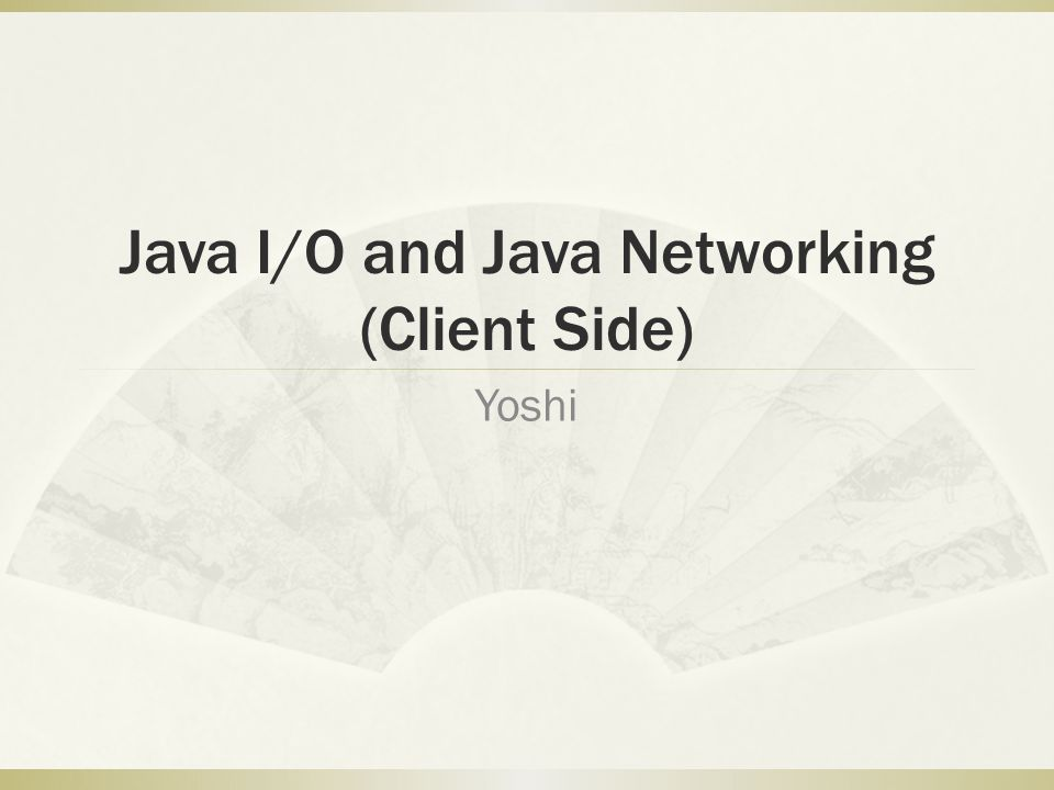 Java I/O and Java Networking (Client Side) Yoshi