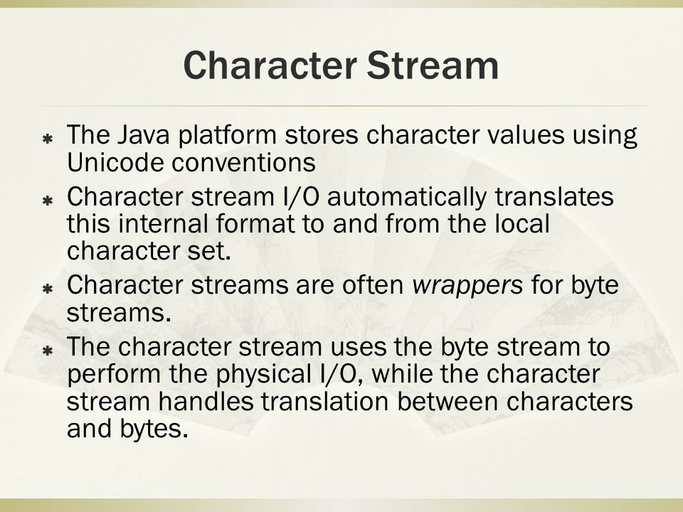 Character Stream  The Java platform stores character values using Unicode conventions  Character stream I/O automatically translates this internal format to and from the local character set.