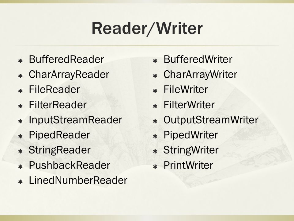 Reader/Writer  BufferedReader  CharArrayReader  FileReader  FilterReader  InputStreamReader  PipedReader  StringReader  PushbackReader  LinedNumberReader  BufferedWriter  CharArrayWriter  FileWriter  FilterWriter  OutputStreamWriter  PipedWriter  StringWriter  PrintWriter