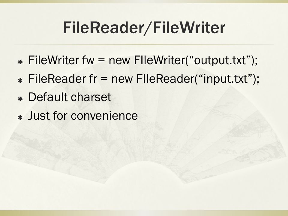 FileReader/FileWriter  FileWriter fw = new FIleWriter( output.txt );  FileReader fr = new FIleReader( input.txt );  Default charset  Just for convenience