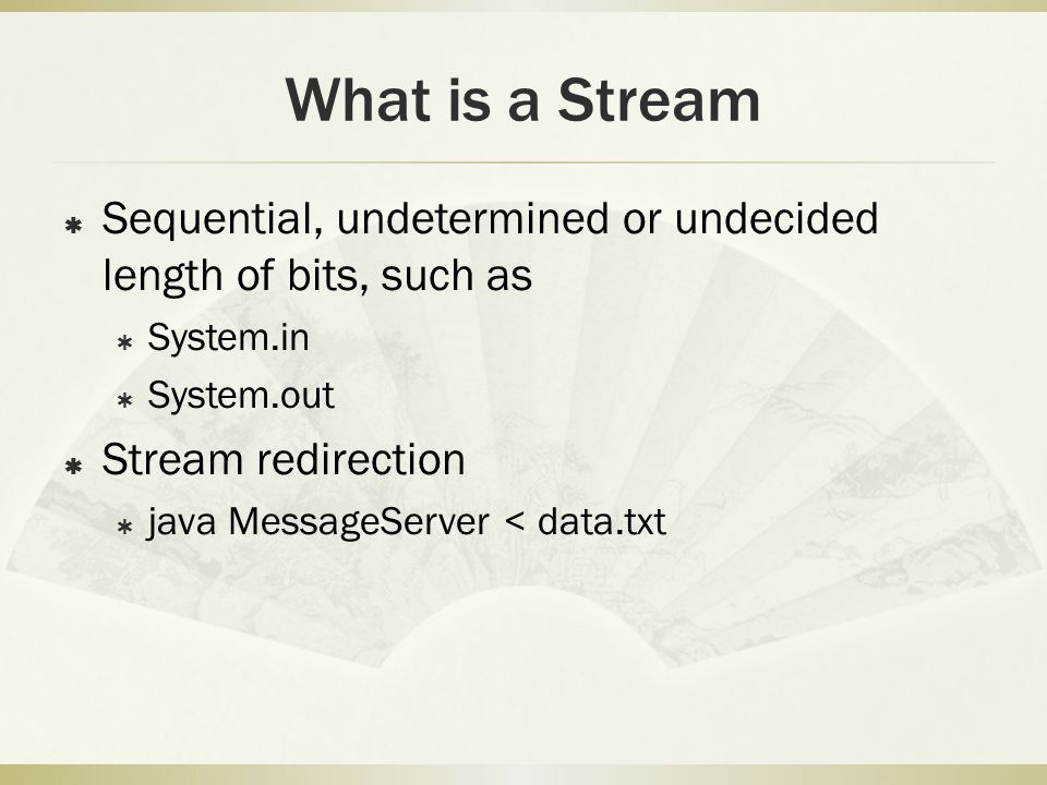 What is a Stream  Sequential, undetermined or undecided length of bits, such as  System.in  System.out  Stream redirection  java MessageServer < data.txt