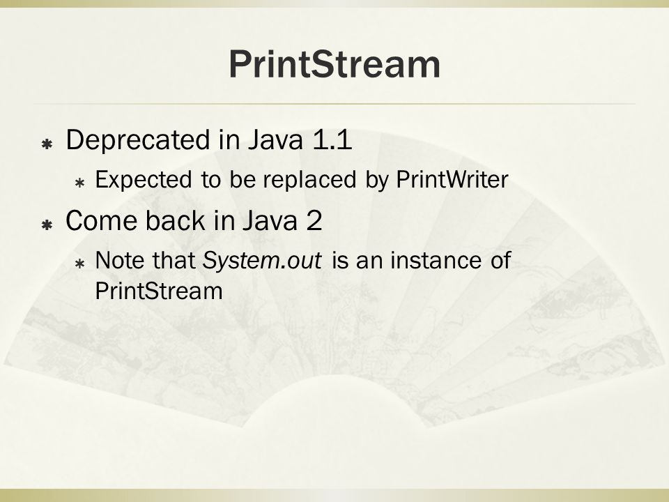  Deprecated in Java 1.1  Expected to be replaced by PrintWriter  Come back in Java 2  Note that System.out is an instance of PrintStream